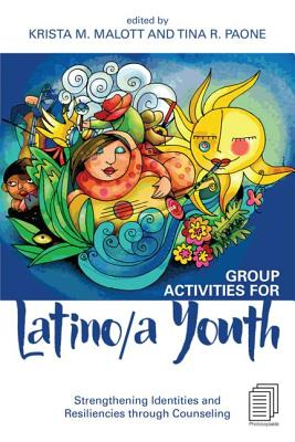 Group Activities for Latino/A Youth: Strengthening Identities and Resiliencies Through Counseling - Malott, Krista M (Editor), and Paone, Tina R (Editor)