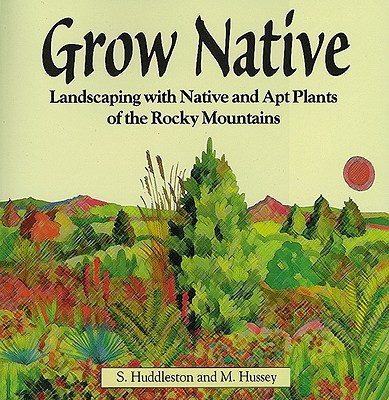 Grow Native: Landscaping with Native and Apt Plants of the Rocky Mountains - Huddleston, Sam