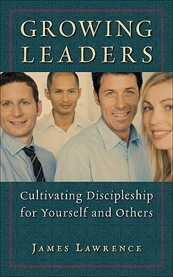Growing Leaders: Cultivating Discipleship for Yourself and Others - Lawrence, James