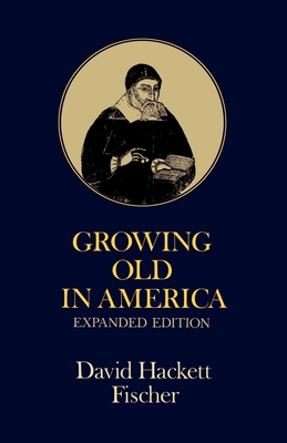 Growing Old in America: The Bland-Lee Lectures Delivered at Clark University - Fischer, David Hackett