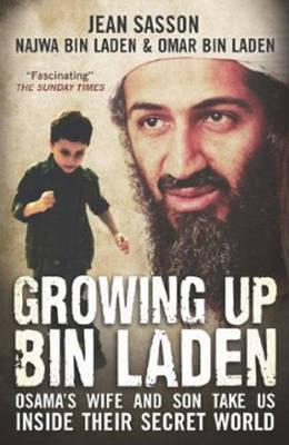 Growing Up Bin Laden: Osama's Wife and Son Take Us Inside their Secret World - Sasson, Jean, and Bin Laden, Najwa, and Bin Laden, Omar