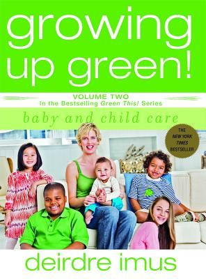 Growing Up Green: Baby and Child Care: Volume 2 in the Bestselling Green This! Series - Imus, Deirdre