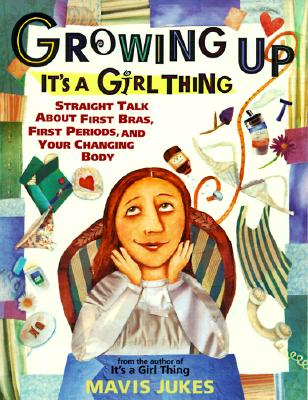 Growing Up: It's a Girl Thing: Straight Talk about First Bras, First Periods, and Your Changing Body - Jukes, Mavis, and Tilley, Debbie (Illustrator)