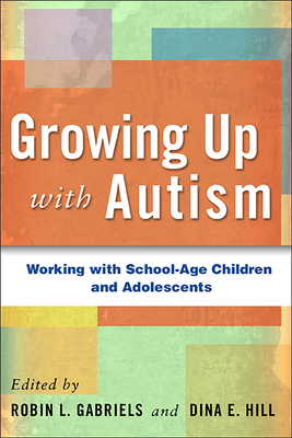 Growing Up with Autism: Working with School-Age Children and Adolescents - Gabriels, Robin L (Editor), and Hill, Dina E (Editor)