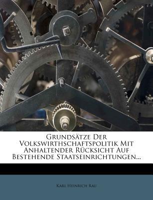 Grundsatze Der Volkswirthschaftspolitik Mit Anhaltender Rucksicht Auf Bestehende Staatseinrichtungen... - Rau, Karl Heinrich