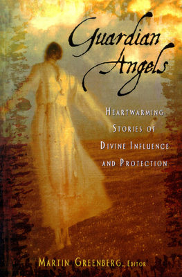Guardian Angels: Heart-Warming Stories of Divine Influence and Protection - Greenberg, Martin Harry (Editor)
