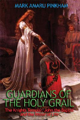 Guardians of the Holy Grail: The Knights Templar, John the Baptist, and the Water of Life - Pinkham, Mark Amaru
