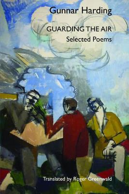 Guarding the Air: Selected Poems of Gunnar Harding - Harding, Gunnar, and Greenwald, Roger (Translated by)