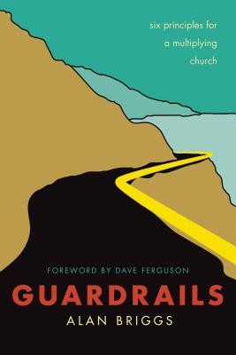 Guardrails: Six Principles for a Multiplying Church - Briggs, Alan, and Ferguson, Dave (Foreword by)
