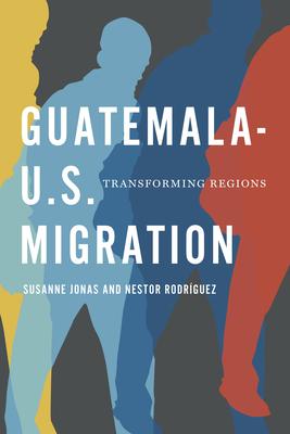 Guatemala-U.S. Migration: Transforming Regions - Jonas, Susanne