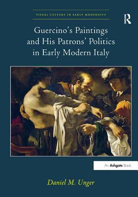 Guercino's Paintings and His Patrons' Politics in Early Modern Italy - Unger, Daniel M., and Levy, Allison, Dr. (Series edited by)