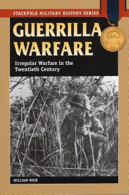 Guerrilla Warfare: Irregular Warfare in the Twentieth Century - Weir, William