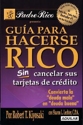 """Guia Para Hacerse Rico Sin Cancelar Sus Tarjetas de Credito: Convierta la """"Deuda Mala"""" en """"Deuda Buena"""" - Kiyosaki, Robert T, and Lechter, Sharon L, C.P.A."""