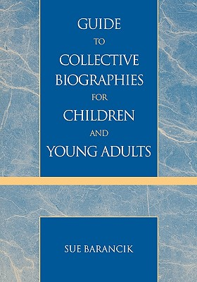 Guide to Collective Biographies for Children and Young Adults - Barancik, Sue