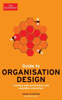 Guide to Organisation Design: Creating High-Performing and Adaptable Enterprises - Stanford, Naomi, and The Economist