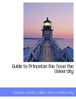 Guide to Princeton the Town the University - Collins, Varnum Lansing, and Oxford University, University (Creator)
