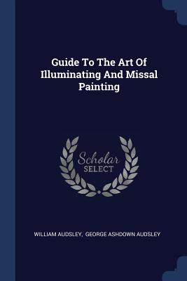 Guide to the Art of Illuminating and Missal Painting - Audsley, William, and George Ashdown Audsley (Creator)