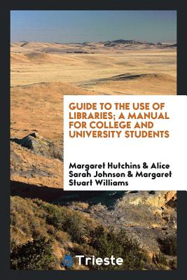 Guide to the Use of Libraries; A Manual for College and University Students - Hutchins, Margaret, and Johnson, Alice Sarah, and Williams, Margaret Stuart