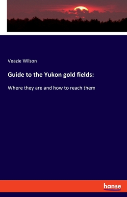 Guide to the Yukon gold fields - Wilson, Veazie