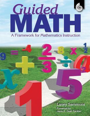 Guided Math: A Framework for Mathematics Instruction: A Framework for Mathematics Instruction - Sammons, Laney