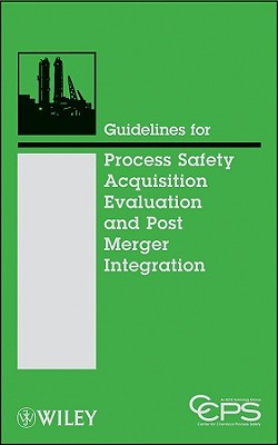 Guidelines for Process Safety Acquisition Evaluation and Post Merger Integration - Ccps (Center for Chemical Process Safety)