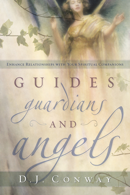 Guides, Guardians and Angels: Enhance Relationships with Your Spiritual Companions - Conway, D J