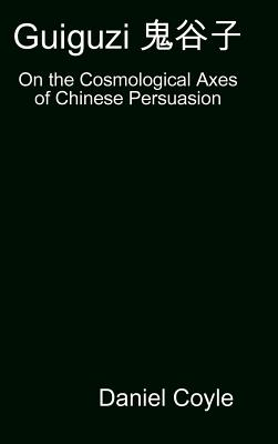 Guiguzi E-- Edegree*a- : On the Cosmological Axes of Chinese Persuasion [Hardcover Dissertation Reprint] - Coyle, Daniel
