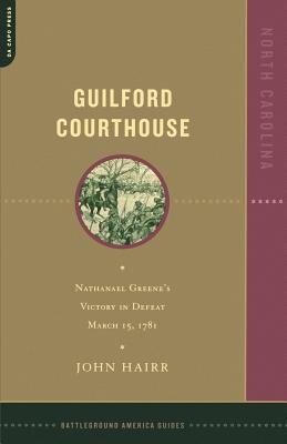 Guilford Courthouse: Nathanael Greene's Victory in Defeat, March 15, 1781 - Hairr, John