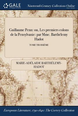 Guillaume Penn: Ou, Les Premiers Colons de la Pensylvanie: Par Mme. Barthelemy Hadot; Tome Second - Barthelemy-Hadot, Marie-Adelaide