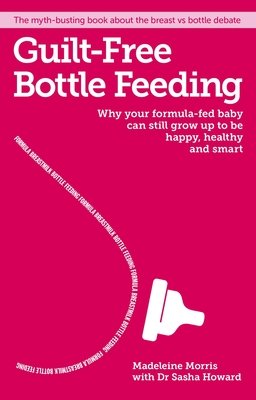 Guilt-free Bottle Feeding: Why your formula-fed baby can be happy, healthy and smart. - Morris, Madeleine
