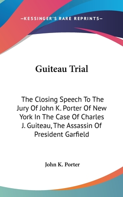 Guiteau Trial: The Closing Speech to the Jury of John K. Porter of New York in the Case of Charles J. Guiteau, the Assassin of President Garfield - Porter, John K