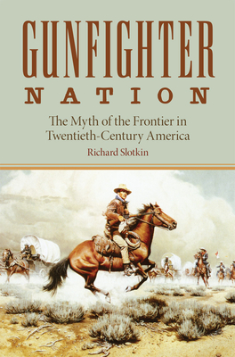 Gunfighter Nation: The Myth of the Frontier in Twentieth-Century America - Slotkin, Richard
