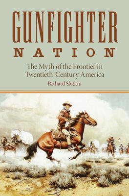 Gunfighter Nation: The Myth of the Frontier in Twentieth-Century America - Slotkin, Richard
