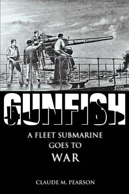 Gunfish: A Fleet Submarine Goes to War - Pearson, Claude M