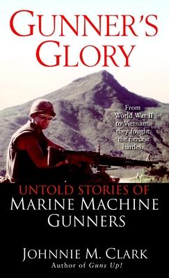 Gunner's Glory: Untold Stories of Marine Machine Gunners - Clark, Johnnie
