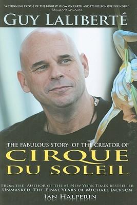 Guy Laliberte: The Fabulous Story of the Creator of Cirque Du Soleil - Halperin, Ian