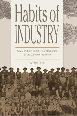Habits of Industry: White Culture and the Transformation of the Carolina Piedmont - Tullos, Allen