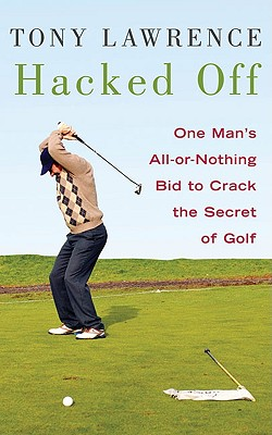 Hacked Off: One Man's All-Or-Nothing Bid to Crack the Secret of Golf - Lawrence, Tony