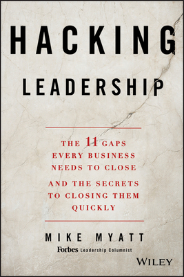Hacking Leadership: The 11 Gaps Every Business Needs to Close and the Secrets to Closing Them Quickly - Myatt, Mike