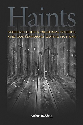 Haints: American Ghosts, Millennial Passions, and Contemporary Gothic Fictions - Redding, Arthur F