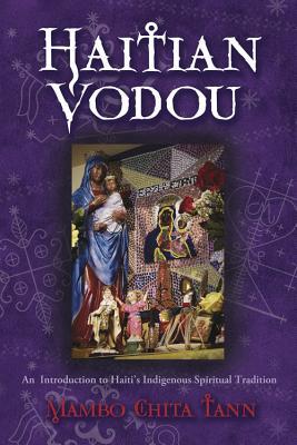 Haitian Vodou: An Introduction to Haiti's Indigenous Spiritual Tradition - Tann, Mambo Chita