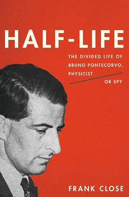 Half-Life: The Divided Life of Bruno Pontecorvo, Physicist or Spy - Close, Frank, Professor