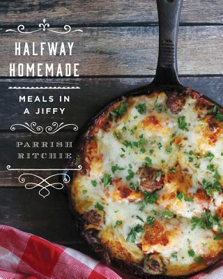 Halfway Homemade: Meals in a Jiffy - Ritchie, Parrish