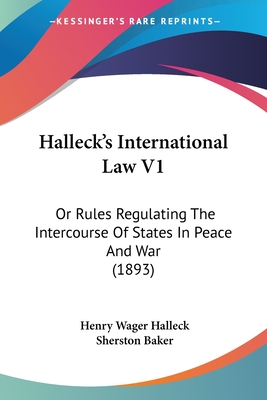 Halleck's International Law V1: Or Rules Regulating the Intercourse of States in Peace and War (1893) - Halleck, Henry Wager, and Baker, Sherston (Editor)