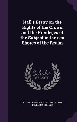 Hall's Essay on the Rights of the Crown and the Privileges of the Subject in the Sea Shores of the Realm - Hall, Robert Gream, and Loveland, Richard Loveland
