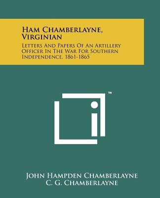 Ham Chamberlayne, Virginian: Letters and Papers of an Artillery Officer in the War for Southern Independence, 1861-1865 - Chamberlayne, John Hampden, and Chamberlayne, C G (Introduction by)