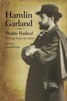 Hamlin Garland, Prairie Radical: Writings from the 1890s - Garland, Hamlin, and Pizer, Donald, Professor, PhD (Editor)