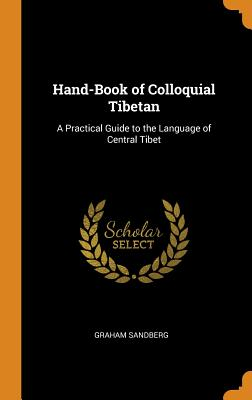 Hand-Book of Colloquial Tibetan: A Practical Guide to the Language of Central Tibet - Sandberg, Graham