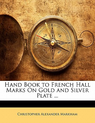 Hand Book to French Hall Marks on Gold and Silver Plate (1899) - Markham, Christopher Alexander (Editor)
