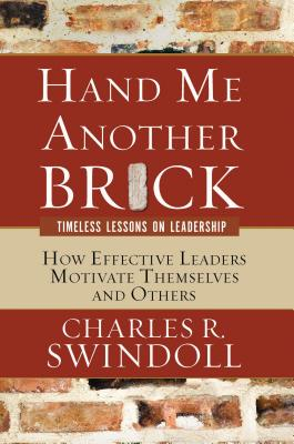Hand Me Another Brick: Timeless Lessons on Leadership: How Effective Leaders Motivate Themselves and Others - Swindoll, Charles R, Dr.